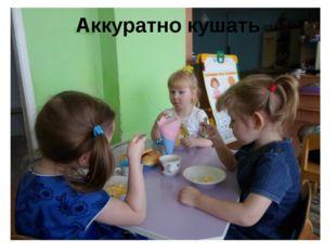Аккуратно кушать