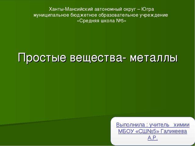 Простые вещества- металлы Выполнила : учитель химии МБОУ «СШ№5» Галикеева А.Р...