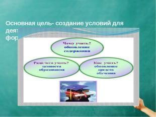 Основная цель- создание условий для деятельности учащихся, направленной на ф
