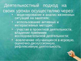 Деятельностный подход на своих уроках осуществляю через: - моделирование и а
