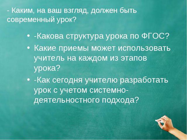- Каким, на ваш взгляд, должен быть современный урок? -Какова структура урока...