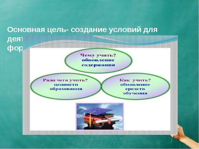 Основная цель- создание условий для деятельности учащихся, направленной на ф...