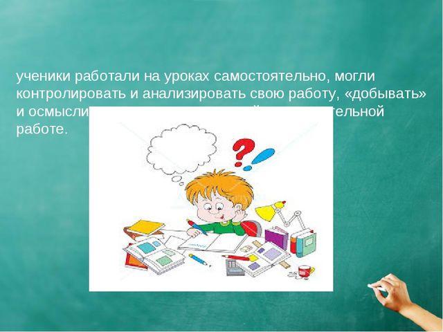 ученики работали на уроках самостоятельно, могли контролировать и анализиров...