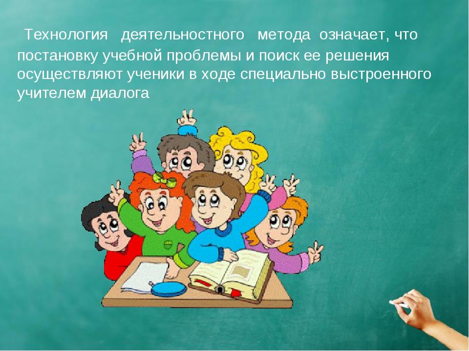 Технология деятельностного метода означает, что постановку учебной проблемы...
