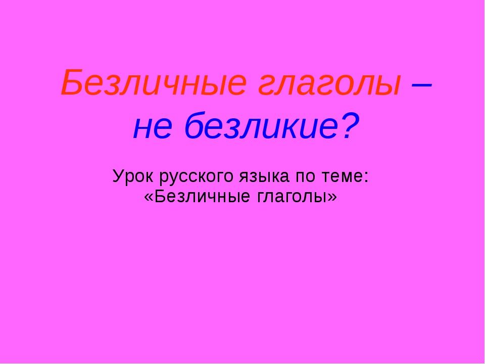 Безличные глаголы – не безликие? Урок русского языка по теме: «Безличные глаг...