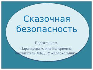 Сказочная безопасность Подготовила: Парандеева Алина Валериевна, воспитатель
