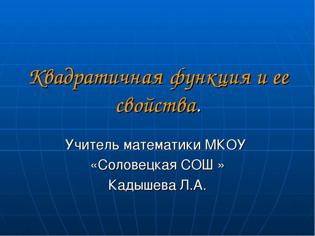 Квадратичная функция и ее свойства. Учитель математики МКОУ «Соловецкая СОШ »...