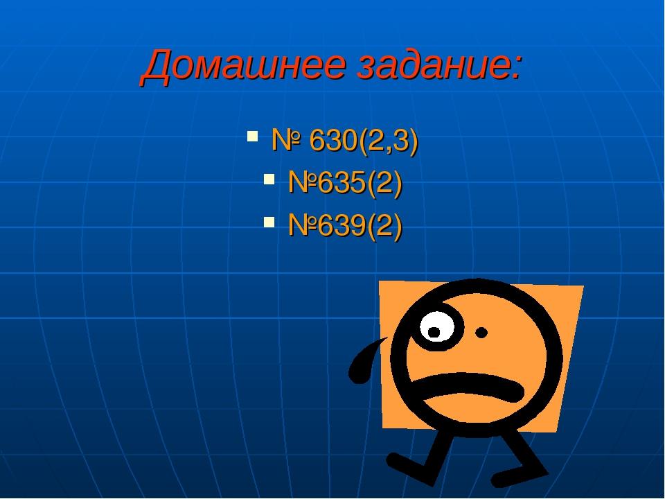 Домашнее задание: № 630(2,3) №635(2) №639(2)