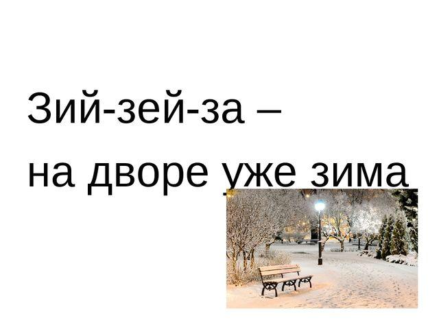 Зий-зей-за – на дворе уже зима