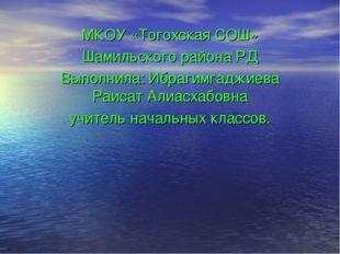 МКОУ «Тогохская СОШ» Шамильского района РД Выполнила: Ибрагимгаджиева Раисат