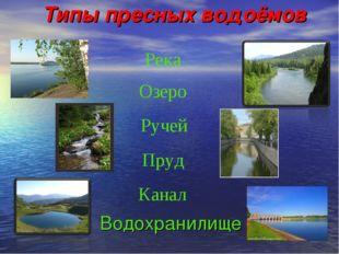 Типы пресных водоёмов Водохранилище Река Озеро Ручей Пруд Канал