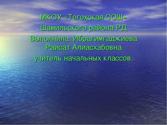 МКОУ «Тогохская СОШ» Шамильского района РД Выполнила: Ибрагимгаджиева Раисат...