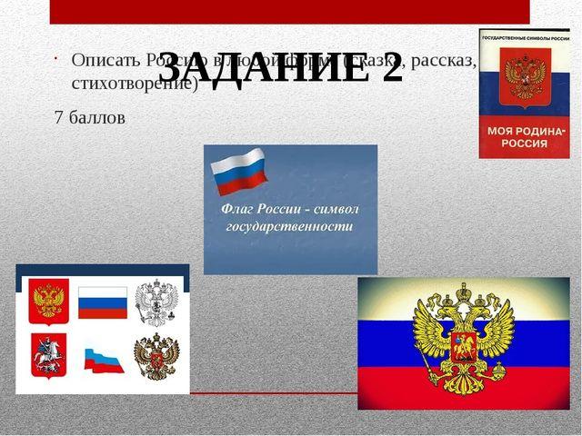 Описать Россию в любой форме (сказка, рассказ, стихотворение) 7 баллов ЗАДАНИ...