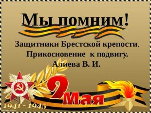 Защитники Брестской крепости. Прикосновение к подвигу. Алиева В. И. Мы помним!