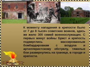 К моменту нападения в крепости было от 7 до 8 тысяч советских воинов, здесь