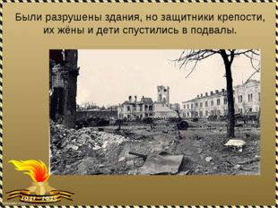 Были разрушены здания, но защитники крепости, их жёны и дети спустились в под