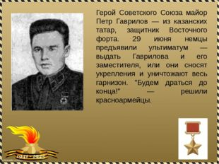Герой Советского Союза майор Петр Гаврилов — из казанских татар, защитник Вос