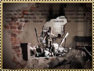 Существует легенда о советском солдате, который сражался один на протяжении
