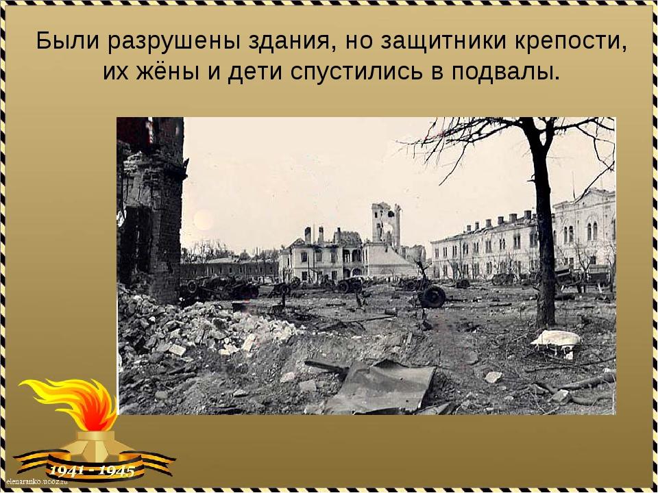 Были разрушены здания, но защитники крепости, их жёны и дети спустились в под...