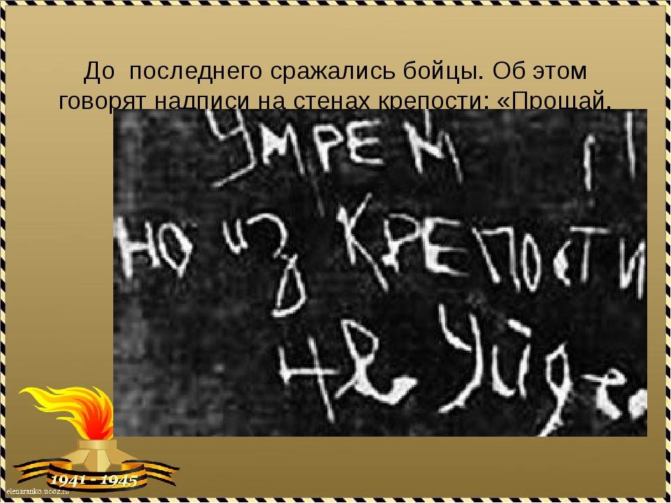 До последнего сражались бойцы. Об этом говорят надписи на стенах крепости: «...