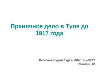 Пряничное дело в Туле до 1917 года Выполнил: студент 3 курса, ФИиП, гр.420822