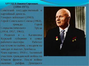 ХРУЩЕВ Никита Сергеевич (1894-1971). Советский государственный и партийный де
