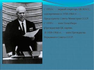 С 1953 г. — первый секретарь ЦК КПСС, одновременно в 1958-1964 гг. — Председа