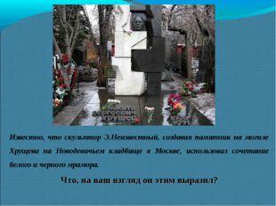 Известно, что скульптор Э.Неизвестный, создавая памятник на могиле Хрущева на