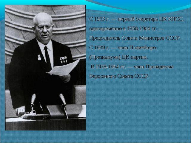 С 1953 г. — первый секретарь ЦК КПСС, одновременно в 1958-1964 гг. — Председа...