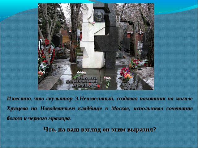 Известно, что скульптор Э.Неизвестный, создавая памятник на могиле Хрущева на...
