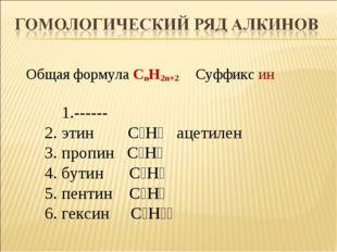 Общая формула CnH2n+2 Суффикс ин 1.------ 2. этин С₂Н₂ ацетилен 3. пропин С₃Н