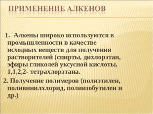 1. Алкены широко используются в промышленности в качестве исходных веществ д