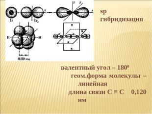 валентный угол – 1800 геом.форма молекулы – линейная длина связи С ≡ С 0,1