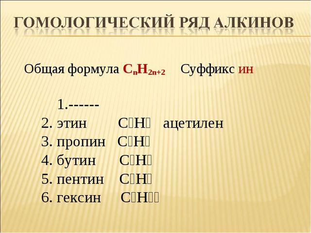 Общая формула CnH2n+2 Суффикс ин 1.------ 2. этин С₂Н₂ ацетилен 3. пропин С₃Н...