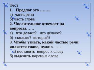 Тест 1. Предлог это …….. а) часть речи б) часть слова 2. Числительное отвечае