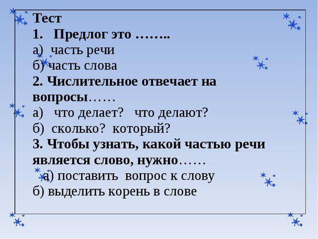 Тест 1. Предлог это …….. а) часть речи б) часть слова 2. Числительное отвечае...
