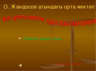( Білім мен парасат сыны) О. Жандосов атындағы орта мектеп . Сынып жетекшісі