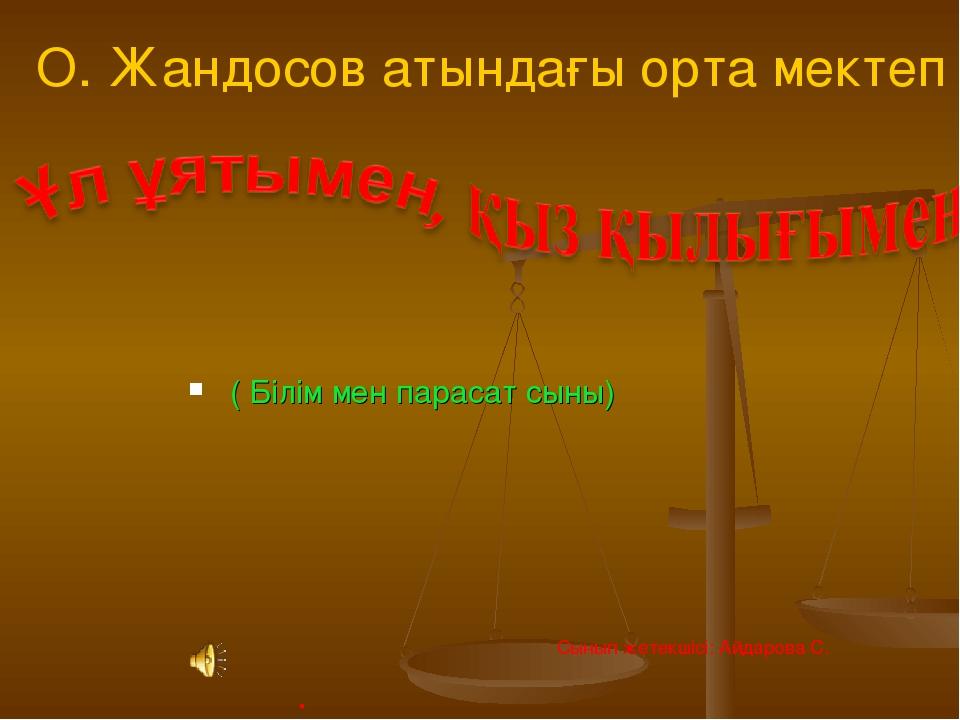 ( Білім мен парасат сыны) О. Жандосов атындағы орта мектеп . Сынып жетекшісі...