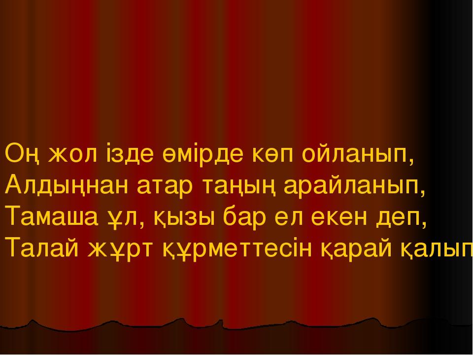 Оң жол ізде өмірде көп ойланып, Алдыңнан атар таңың арайланып, Тамаша ұл, қыз...