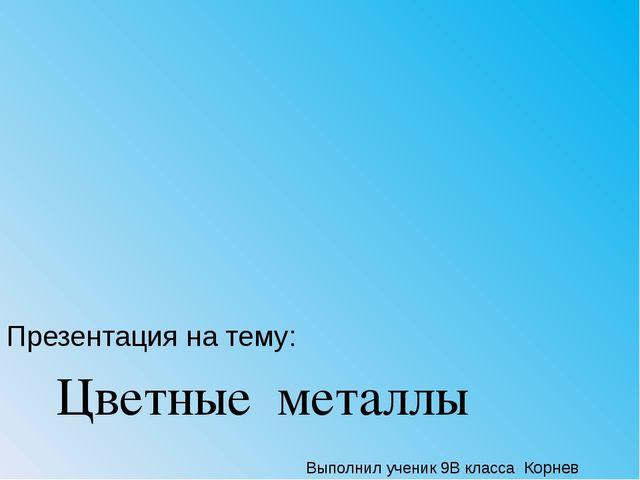 Презентация на тему: Цветные металлы Выполнил ученик 9В класса Корнев Дмитрий