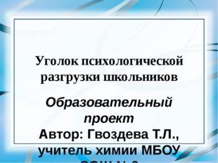 Уголок психологической разгрузки школьников Образовательный проект Автор: Гво