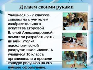Делаем своими руками Учащиеся 5 - 7 классов, совместно с учителем изобразител