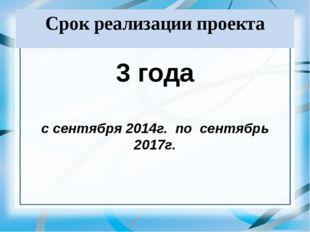 Срок реализации проекта 3 года с сентября 2014г. по сентябрь 2017г.