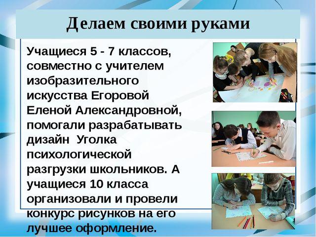 Делаем своими руками Учащиеся 5 - 7 классов, совместно с учителем изобразител...