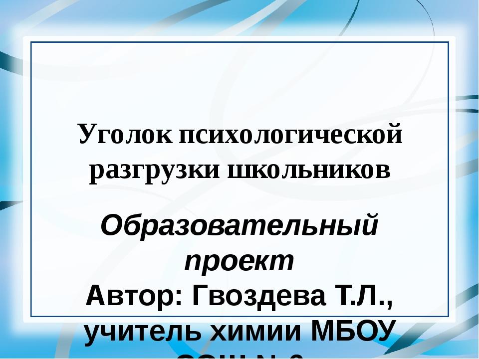 Уголок психологической разгрузки школьников Образовательный проект Автор: Гво...