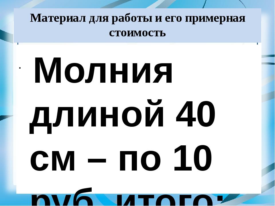 Материал для работы и его примерная стоимость Молния длиной 40 см – по 10 руб...