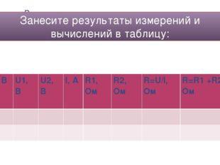 Занесите результаты измерений и вычислений в таблицу: U, B U1, B U2, B I, A
