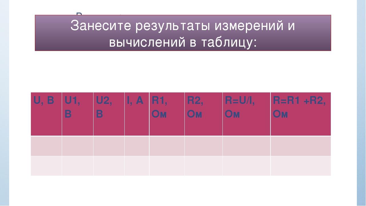 Занесите результаты измерений и вычислений в таблицу: U, B U1, B U2, B I, A...