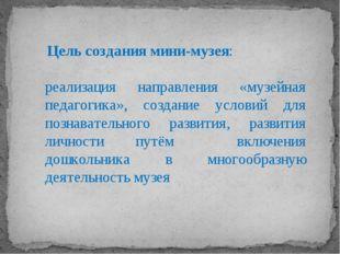 Цель создания мини-музея: реализация направления «музейная педагогика», созд
