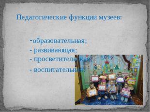Педагогические функции музеев: -образовательная; - развивающая; - просветител